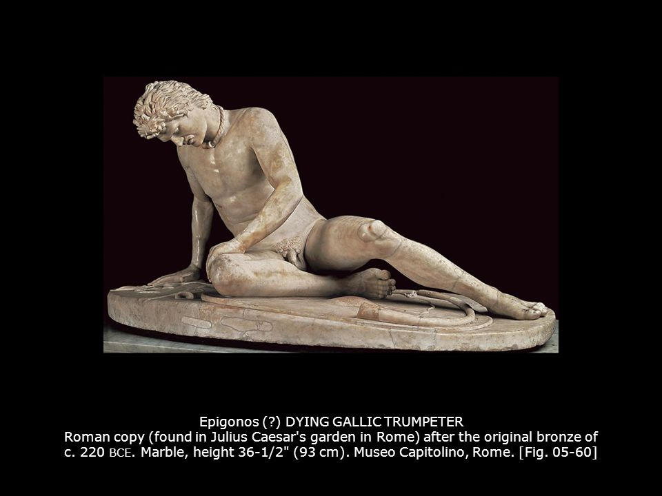 Epigonos ( ) DYING GALLIC TRUMPETER Roman copy (found in Julius Caesar s garden in Rome) after the original bronze of c. 220 BCE. Marble, height 36-1/2 (93 cm). Museo Capitolino, Rome. [Fig. 05-60]